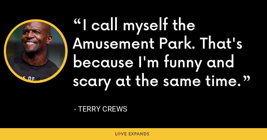 I call myself the Amusement Park. That's because I'm funny and scary at the same time. - Terry Crews