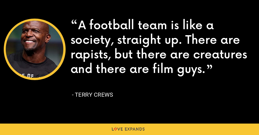 A football team is like a society, straight up. There are rapists, but there are creatures and there are film guys. - Terry Crews