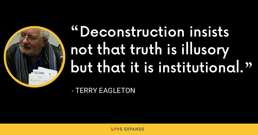Deconstruction insists not that truth is illusory but that it is institutional. - Terry Eagleton
