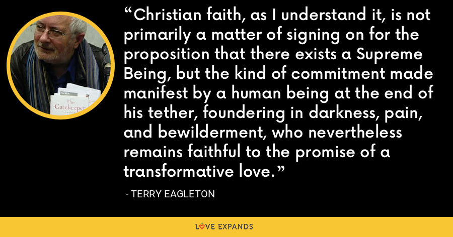 Christian faith, as I understand it, is not primarily a matter of signing on for the proposition that there exists a Supreme Being, but the kind of commitment made manifest by a human being at the end of his tether, foundering in darkness, pain, and bewilderment, who nevertheless remains faithful to the promise of a transformative love. - Terry Eagleton
