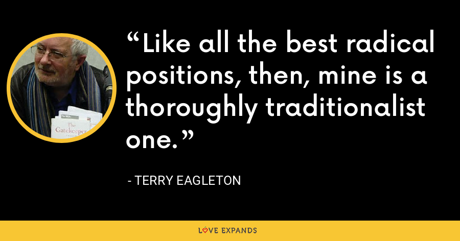 Like all the best radical positions, then, mine is a thoroughly traditionalist one. - Terry Eagleton