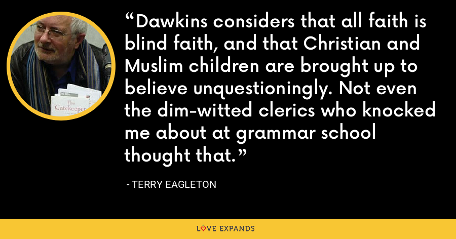 Dawkins considers that all faith is blind faith, and that Christian and Muslim children are brought up to believe unquestioningly. Not even the dim-witted clerics who knocked me about at grammar school thought that. - Terry Eagleton
