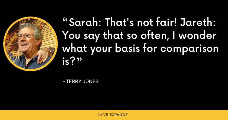 Sarah: That's not fair! Jareth: You say that so often, I wonder what your basis for comparison is? - Terry Jones