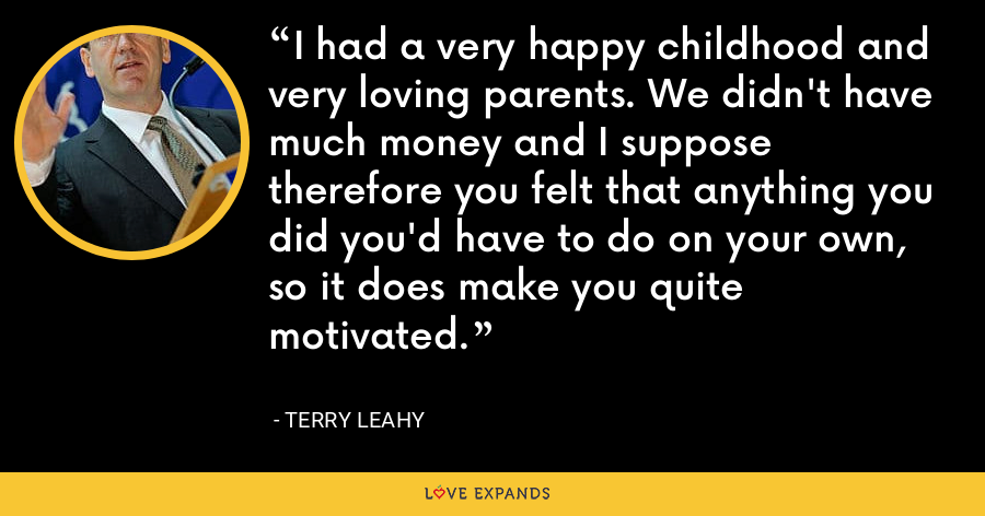 I had a very happy childhood and very loving parents. We didn't have much money and I suppose therefore you felt that anything you did you'd have to do on your own, so it does make you quite motivated. - Terry Leahy