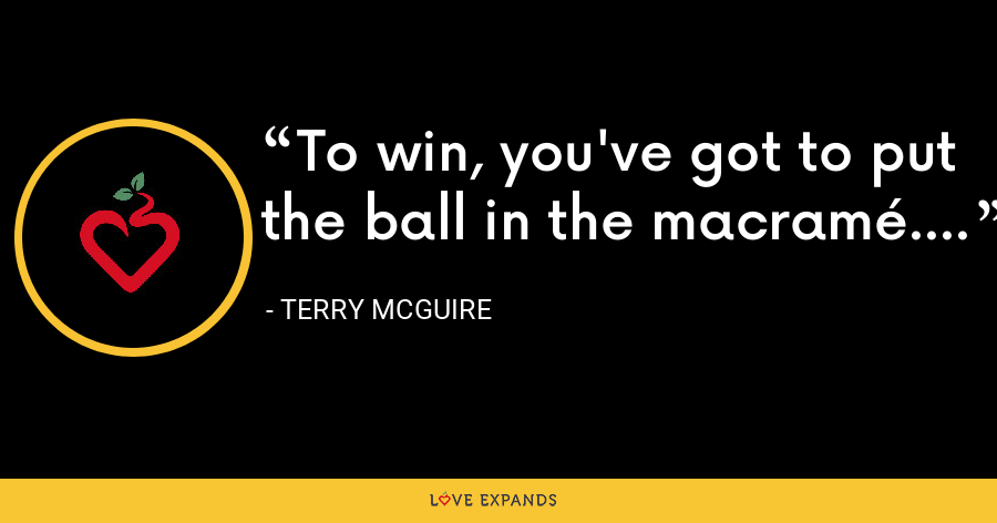 To win, you've got to put the ball in the macramé. - Terry McGuire