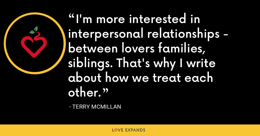 I'm more interested in interpersonal relationships - between lovers families, siblings. That's why I write about how we treat each other. - Terry McMillan