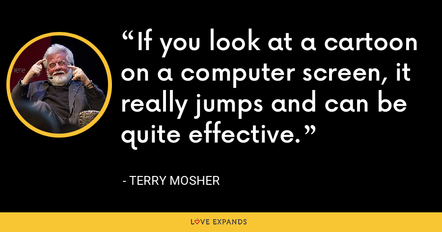 If you look at a cartoon on a computer screen, it really jumps and can be quite effective. - Terry Mosher