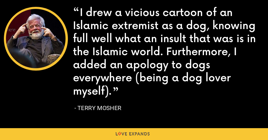 I drew a vicious cartoon of an Islamic extremist as a dog, knowing full well what an insult that was is in the Islamic world. Furthermore, I added an apology to dogs everywhere (being a dog lover myself). - Terry Mosher