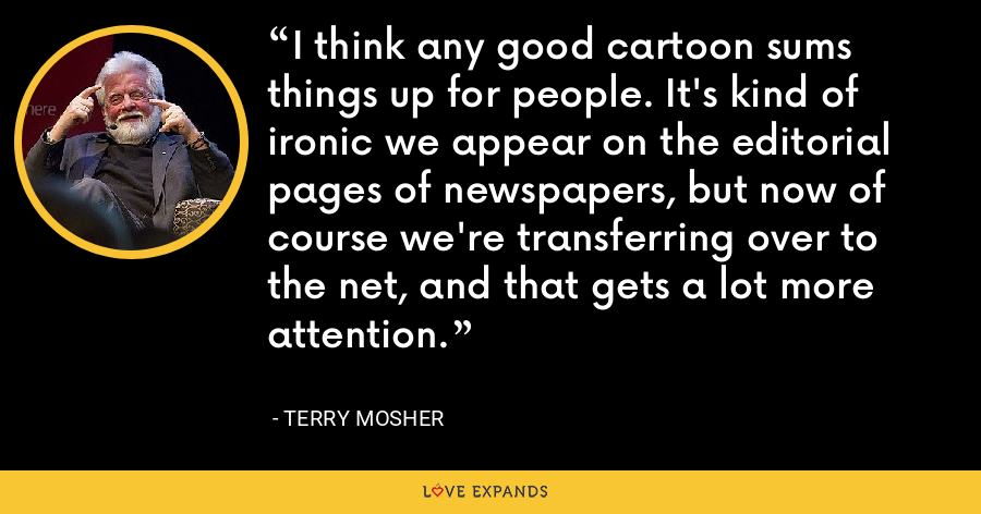 I think any good cartoon sums things up for people. It's kind of ironic we appear on the editorial pages of newspapers, but now of course we're transferring over to the net, and that gets a lot more attention. - Terry Mosher