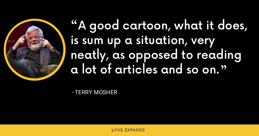 A good cartoon, what it does, is sum up a situation, very neatly, as opposed to reading a lot of articles and so on. - Terry Mosher