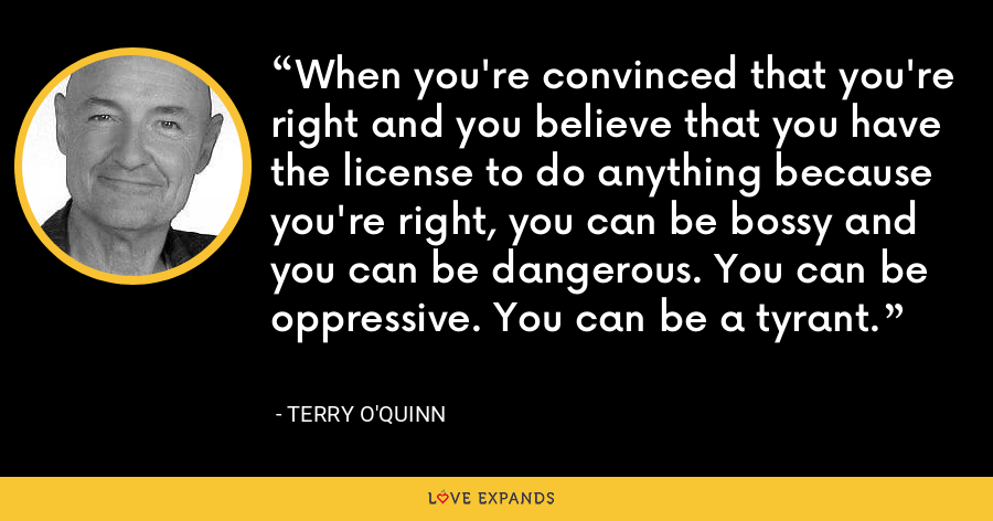 When you're convinced that you're right and you believe that you have the license to do anything because you're right, you can be bossy and you can be dangerous. You can be oppressive. You can be a tyrant. - Terry O'Quinn