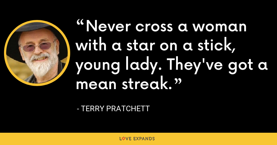 Never cross a woman with a star on a stick, young lady. They've got a mean streak. - Terry Pratchett