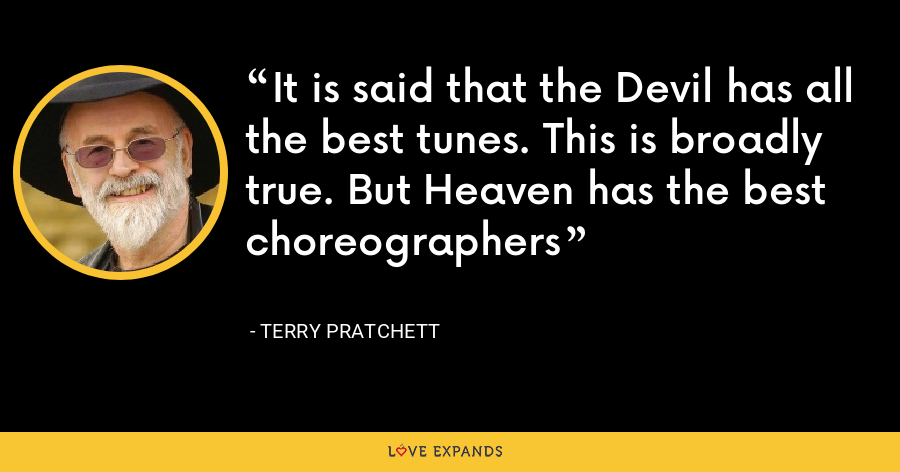 It is said that the Devil has all the best tunes. This is broadly true. But Heaven has the best choreographers - Terry Pratchett