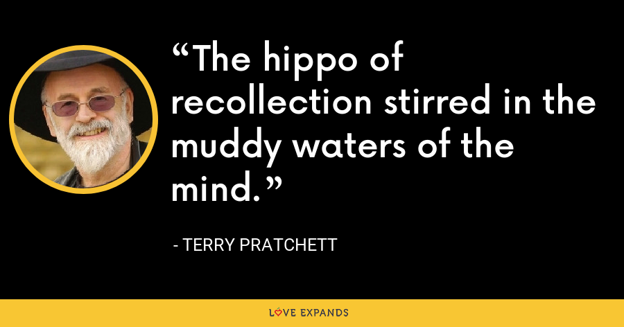 The hippo of recollection stirred in the muddy waters of the mind. - Terry Pratchett