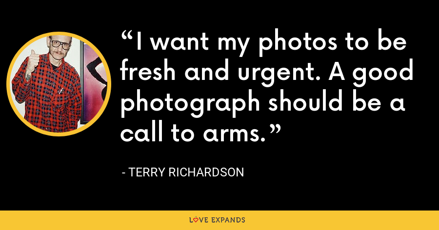 I want my photos to be fresh and urgent. A good photograph should be a call to arms. - Terry Richardson