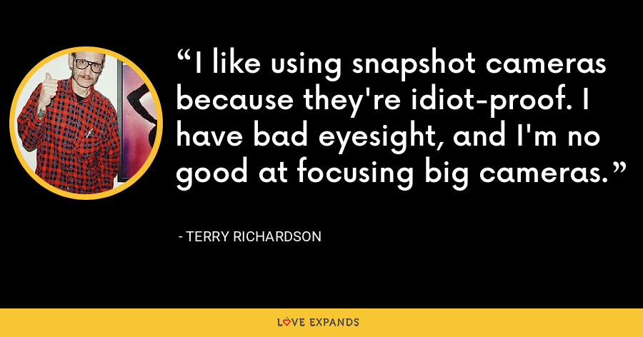 I like using snapshot cameras because they're idiot-proof. I have bad eyesight, and I'm no good at focusing big cameras. - Terry Richardson