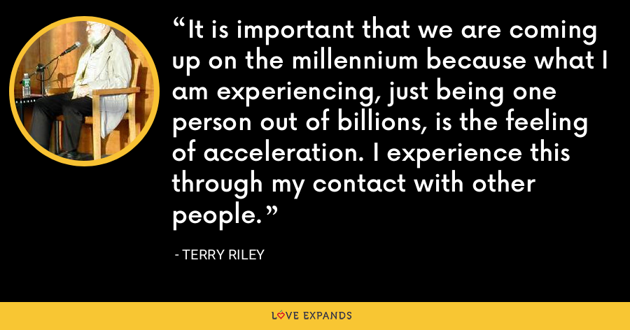 It is important that we are coming up on the millennium because what I am experiencing, just being one person out of billions, is the feeling of acceleration. I experience this through my contact with other people. - Terry Riley