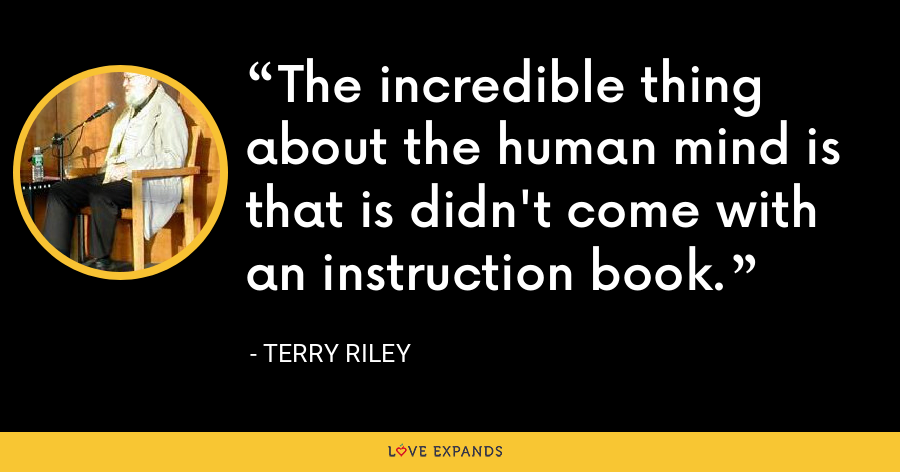 The incredible thing about the human mind is that is didn't come with an instruction book. - Terry Riley