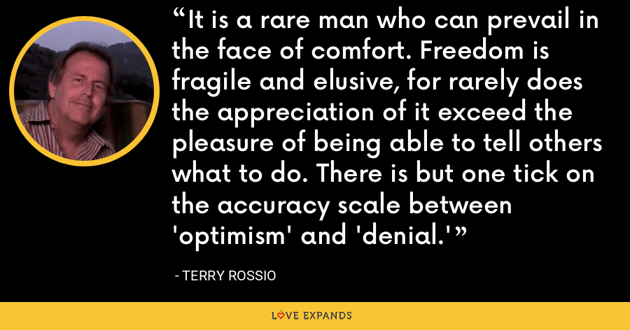 It is a rare man who can prevail in the face of comfort. Freedom is fragile and elusive, for rarely does the appreciation of it exceed the pleasure of being able to tell others what to do. There is but one tick on the accuracy scale between 'optimism' and 'denial.' - Terry Rossio