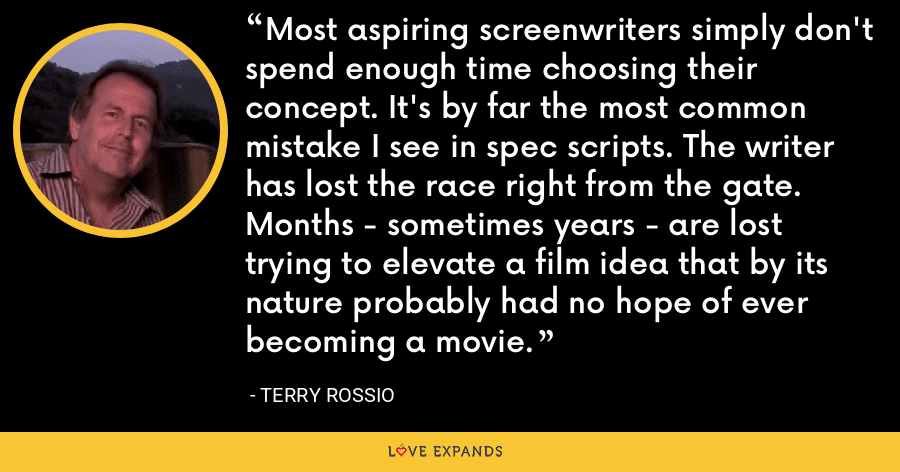 Most aspiring screenwriters simply don't spend enough time choosing their concept. It's by far the most common mistake I see in spec scripts. The writer has lost the race right from the gate. Months - sometimes years - are lost trying to elevate a film idea that by its nature probably had no hope of ever becoming a movie. - Terry Rossio