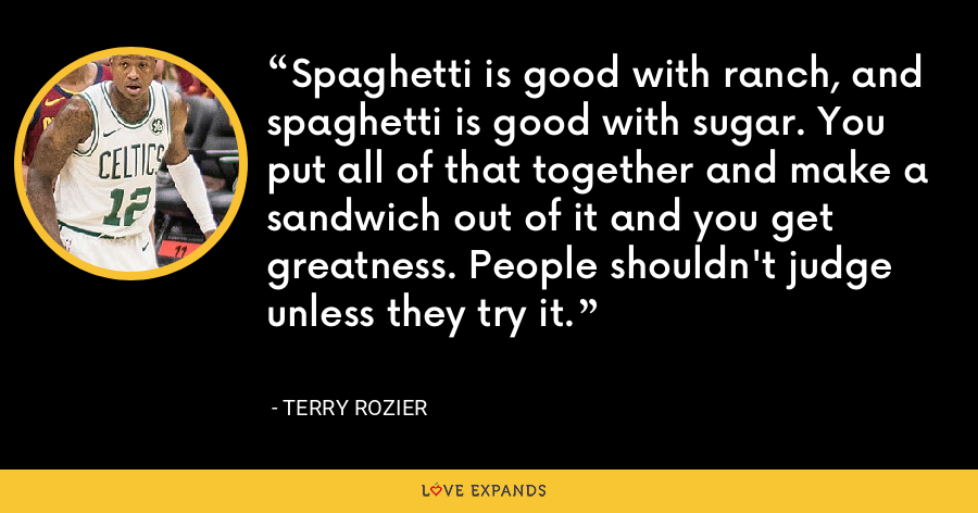Spaghetti is good with ranch, and spaghetti is good with sugar. You put all of that together and make a sandwich out of it and you get greatness. People shouldn't judge unless they try it. - Terry Rozier