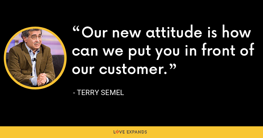 Our new attitude is how can we put you in front of our customer. - Terry Semel