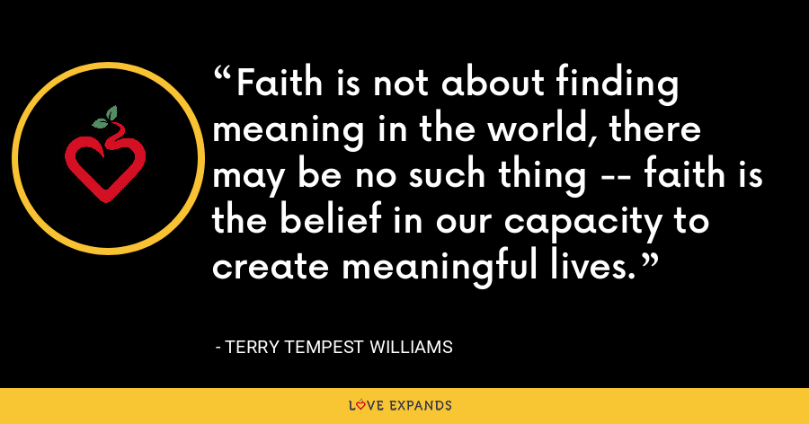 Faith is not about finding meaning in the world, there may be no such thing -- faith is the belief in our capacity to create meaningful lives. - Terry Tempest Williams