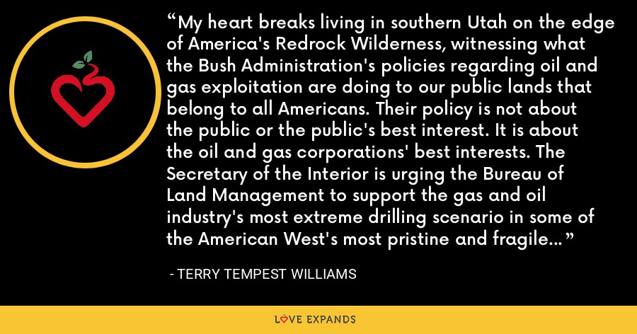 My heart breaks living in southern Utah on the edge of America's Redrock Wilderness, witnessing what the Bush Administration's policies regarding oil and gas exploitation are doing to our public lands that belong to all Americans. Their policy is not about the public or the public's best interest. It is about the oil and gas corporations' best interests. The Secretary of the Interior is urging the Bureau of Land Management to support the gas and oil industry's most extreme drilling scenario in some of the American West's most pristine and fragile areas without proper legal and public input. - Terry Tempest Williams