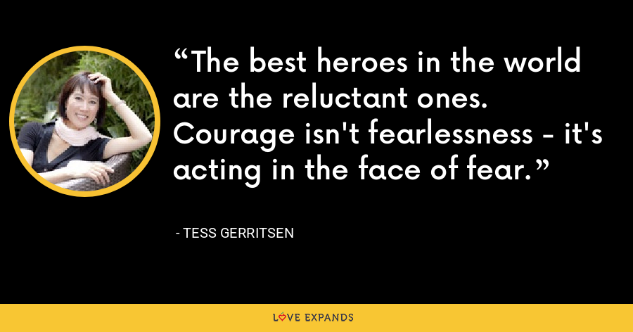 The best heroes in the world are the reluctant ones. Courage isn't fearlessness - it's acting in the face of fear. - Tess Gerritsen