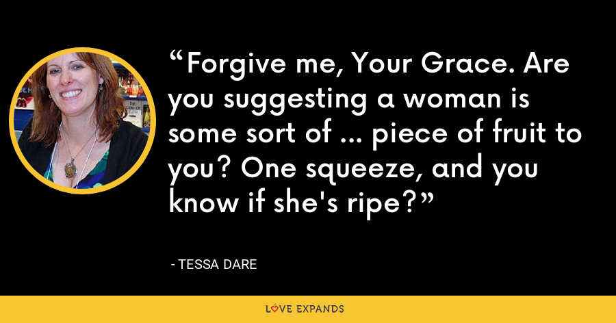 Forgive me, Your Grace. Are you suggesting a woman is some sort of … piece of fruit to you? One squeeze, and you know if she's ripe? - Tessa Dare
