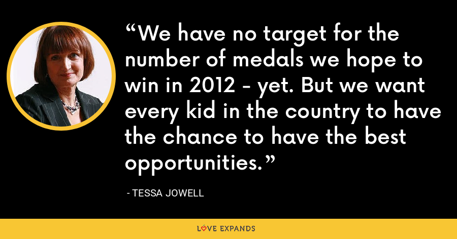 We have no target for the number of medals we hope to win in 2012 - yet. But we want every kid in the country to have the chance to have the best opportunities. - Tessa Jowell