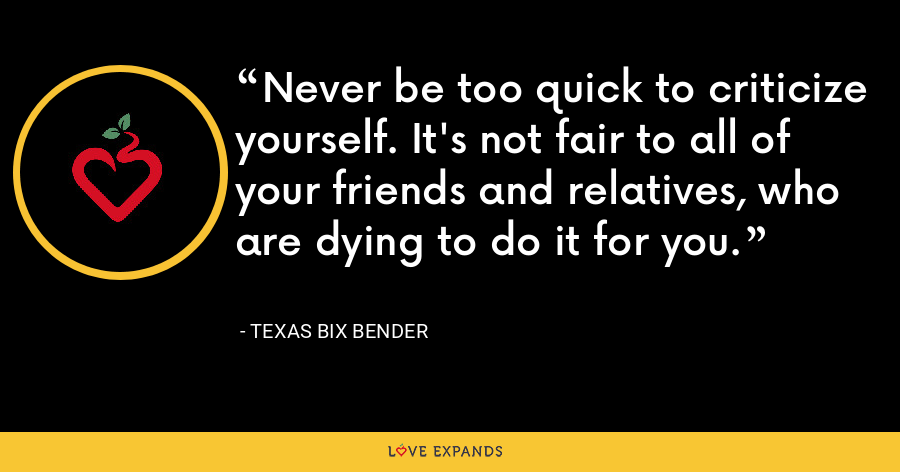 Never be too quick to criticize yourself. It's not fair to all of your friends and relatives, who are dying to do it for you. - Texas Bix Bender