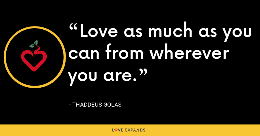 Love as much as you can from wherever you are. - Thaddeus Golas