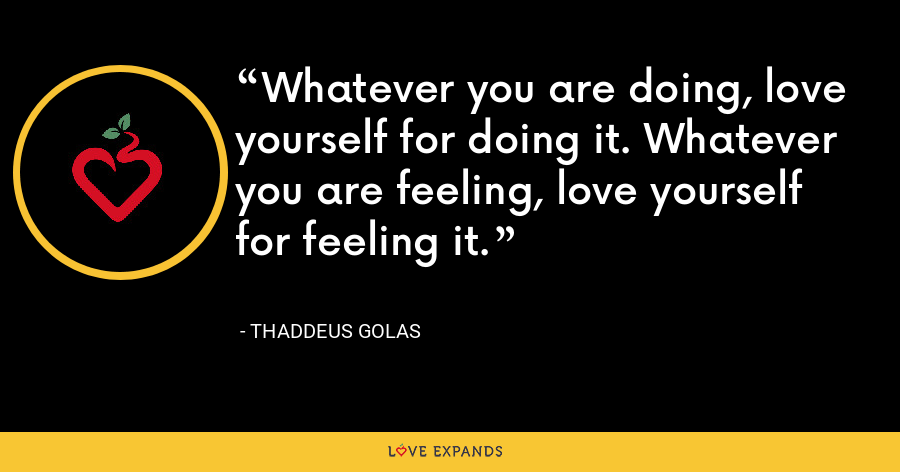 Whatever you are doing, love yourself for doing it. Whatever you are feeling, love yourself for feeling it. - Thaddeus Golas