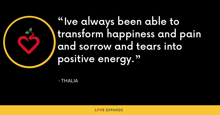 Ive always been able to transform happiness and pain and sorrow and tears into positive energy. - Thalia