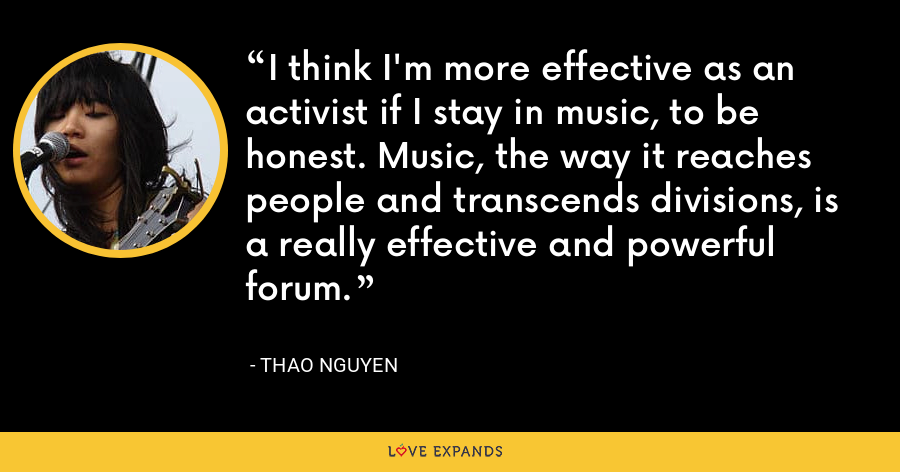 I think I'm more effective as an activist if I stay in music, to be honest. Music, the way it reaches people and transcends divisions, is a really effective and powerful forum. - Thao Nguyen