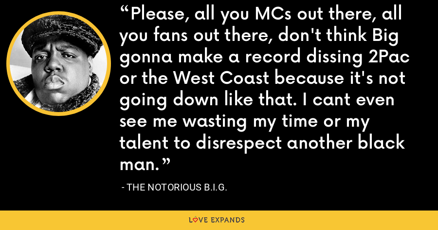 Please, all you MCs out there, all you fans out there, don't think Big gonna make a record dissing 2Pac or the West Coast because it's not going down like that. I cant even see me wasting my time or my talent to disrespect another black man. - The Notorious B.I.G.