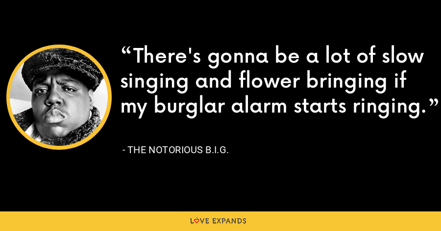 There's gonna be a lot of slow singing and flower bringing if my burglar alarm starts ringing. - The Notorious B.I.G.