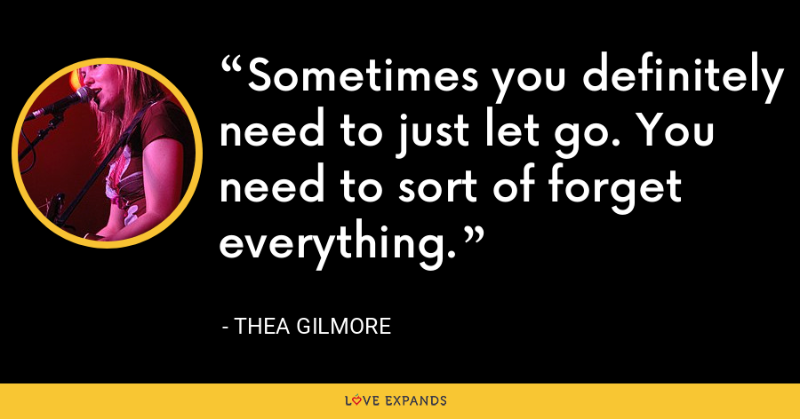 Sometimes you definitely need to just let go. You need to sort of forget everything. - Thea Gilmore