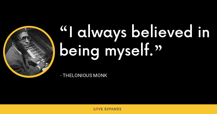I always believed in being myself. - Thelonious Monk