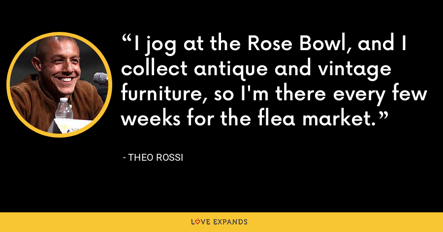 I jog at the Rose Bowl, and I collect antique and vintage furniture, so I'm there every few weeks for the flea market. - Theo Rossi