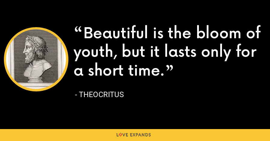 Beautiful is the bloom of youth, but it lasts only for a short time. - Theocritus