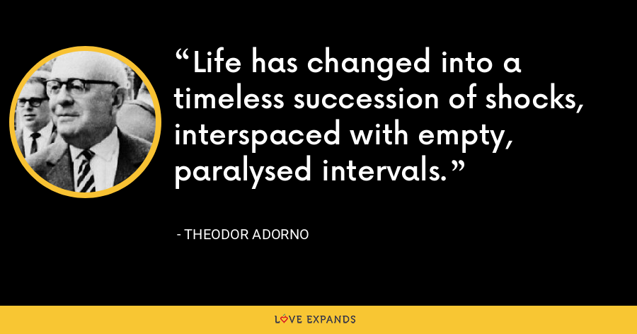 Life has changed into a timeless succession of shocks, interspaced with empty, paralysed intervals. - Theodor Adorno