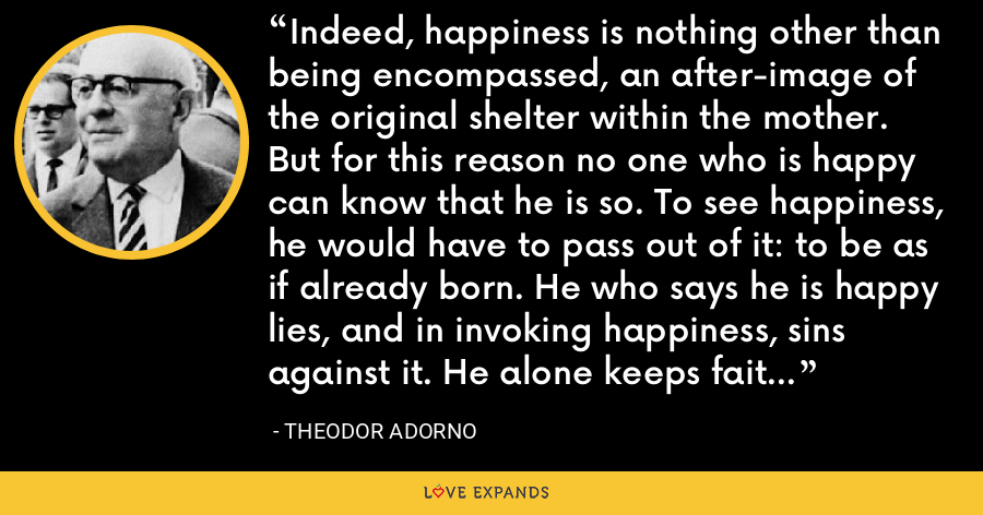 Indeed, happiness is nothing other than being encompassed, an after-image of the original shelter within the mother. But for this reason no one who is happy can know that he is so. To see happiness, he would have to pass out of it: to be as if already born. He who says he is happy lies, and in invoking happiness, sins against it. He alone keeps faith who says: I was happy. - Theodor Adorno