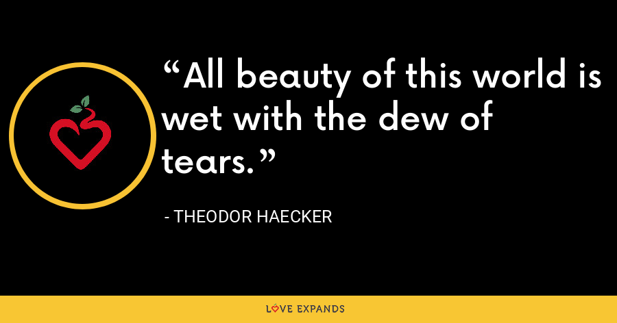 All beauty of this world is wet with the dew of tears. - Theodor Haecker