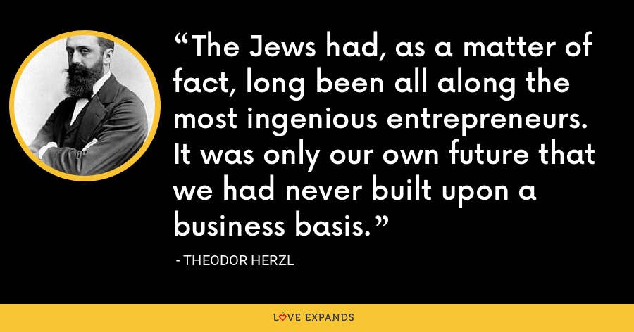 The Jews had, as a matter of fact, long been all along the most ingenious entrepreneurs. It was only our own future that we had never built upon a business basis. - Theodor Herzl