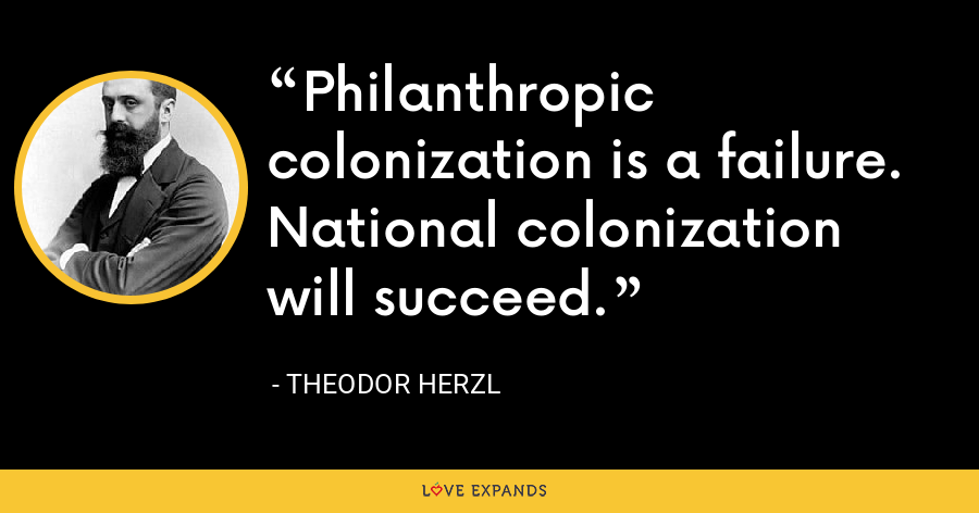Philanthropic colonization is a failure. National colonization will succeed. - Theodor Herzl