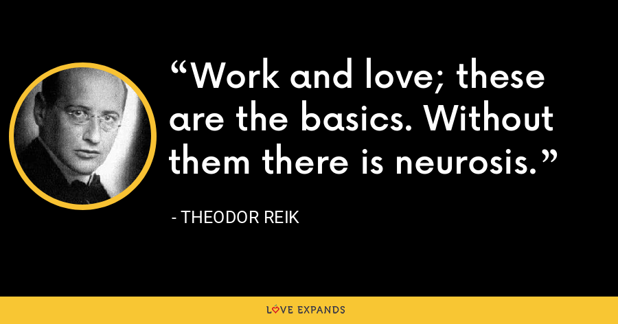 Work and love; these are the basics. Without them there is neurosis. - Theodor Reik