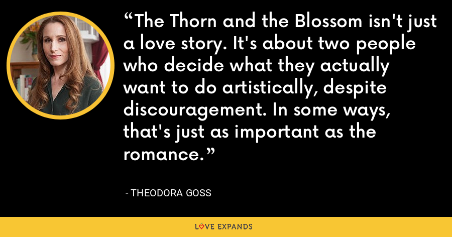 The Thorn and the Blossom isn't just a love story. It's about two people who decide what they actually want to do artistically, despite discouragement. In some ways, that's just as important as the romance. - Theodora Goss