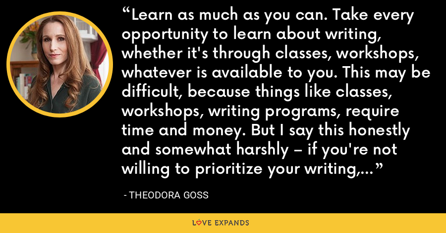Learn as much as you can. Take every opportunity to learn about writing, whether it's through classes, workshops, whatever is available to you. This may be difficult, because things like classes, workshops, writing programs, require time and money. But I say this honestly and somewhat harshly – if you're not willing to prioritize your writing, perhaps you should do something else? - Theodora Goss